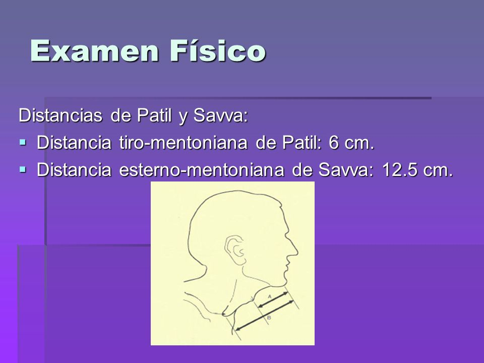 Examen Físico Distancias de Patil y Savva: Distancia tiro-mentoniana de Patil: 6 cm. Distancia tiro-mentoniana de Patil: 6 cm. Distancia esterno-mento