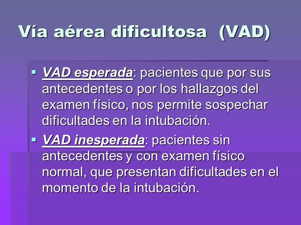 Vía aérea dificultosa (VAD) VAD esperada: pacientes que por sus antecedentes o por los hallazgos del examen físico, nos permite sospechar dificultades