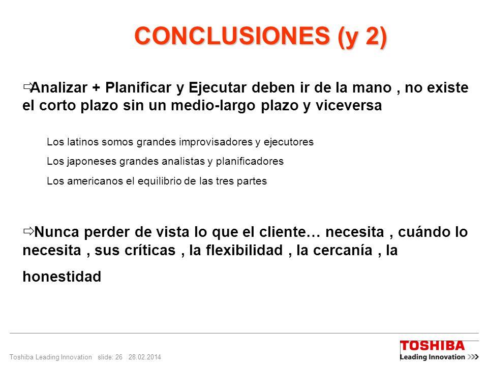 Toshiba Leading Innovation slide: 26 28.02.2014 CONCLUSIONES (y 2) CONCLUSIONES (y 2) Analizar + Planificar y Ejecutar deben ir de la mano, no existe
