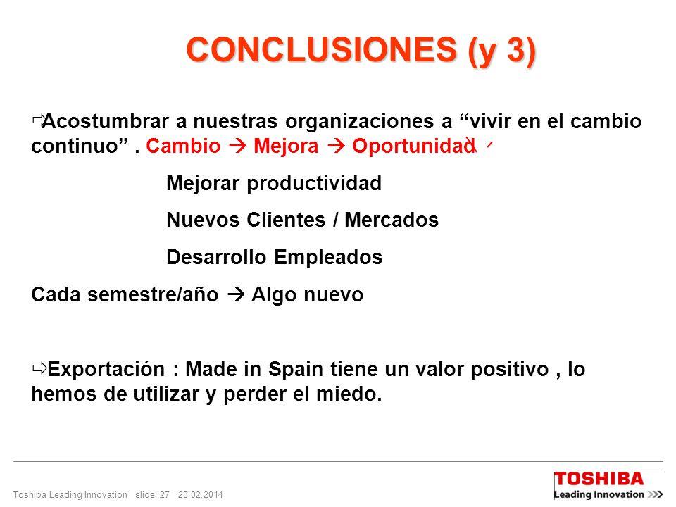 Toshiba Leading Innovation slide: 27 28.02.2014 CONCLUSIONES (y 3) CONCLUSIONES (y 3) Acostumbrar a nuestras organizaciones a vivir en el cambio continuo.