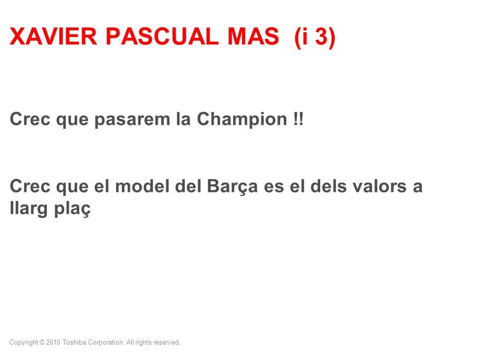 Copyright © 2010 Toshiba Corporation. All rights reserved. XAVIER PASCUAL MAS (i 3) Crec que pasarem la Champion !! Crec que el model del Barça es el