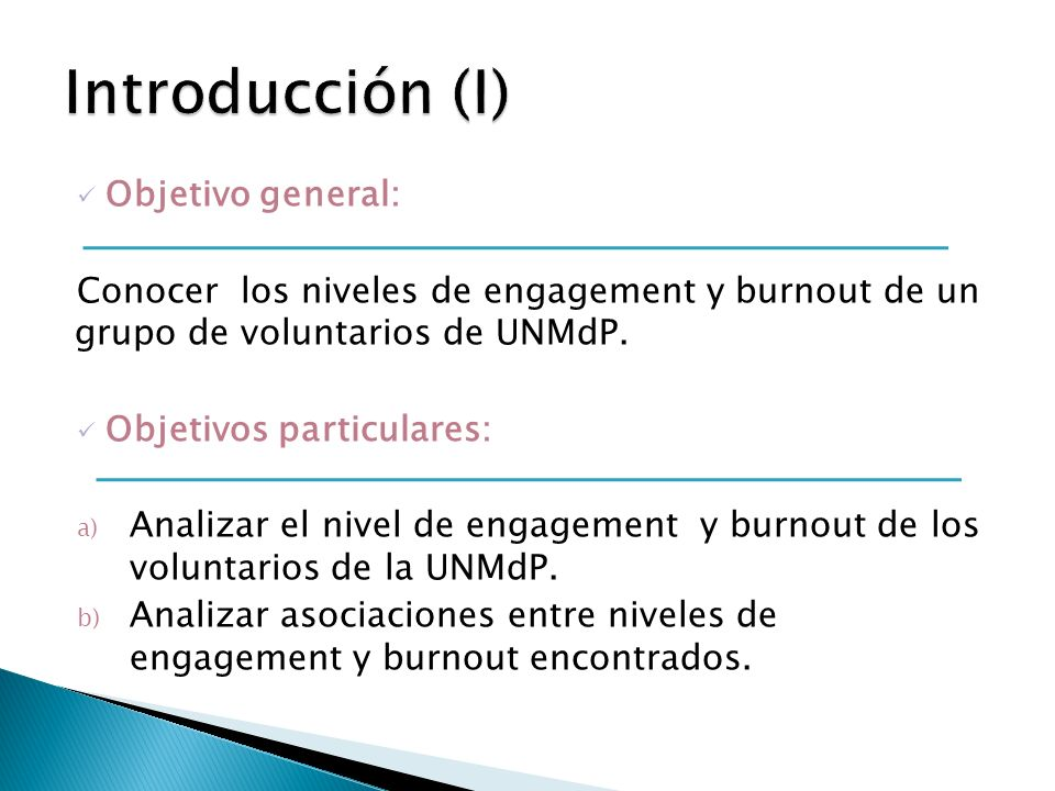 Objetivo general: Conocer los niveles de engagement y burnout de un grupo de voluntarios de UNMdP. Objetivos particulares: a) Analizar el nivel de eng