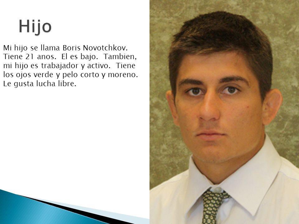 Mi hijo se llama Boris Novotchkov. Tiene 21 anos. El es bajo. Tambien, mi hijo es trabajador y activo. Tiene los ojos verde y pelo corto y moreno. Le