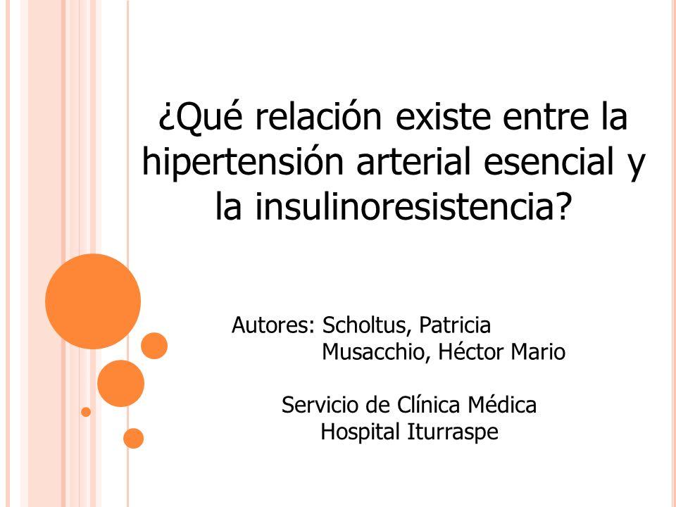 ¿Qué relación existe entre la hipertensión arterial esencial y la insulinoresistencia? Autores: Scholtus, Patricia Musacchio, Héctor Mario Servicio de