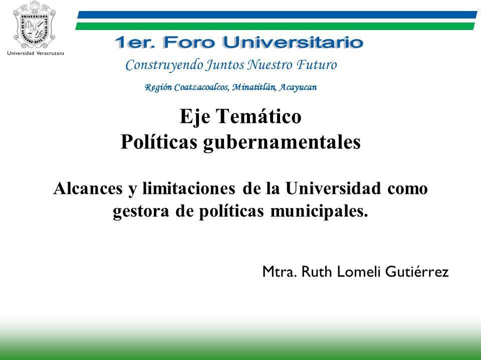 Eje Temático Políticas gubernamentales Alcances y limitaciones de la Universidad como gestora de políticas municipales. Mtra. Ruth Lomeli Gutiérrez Co