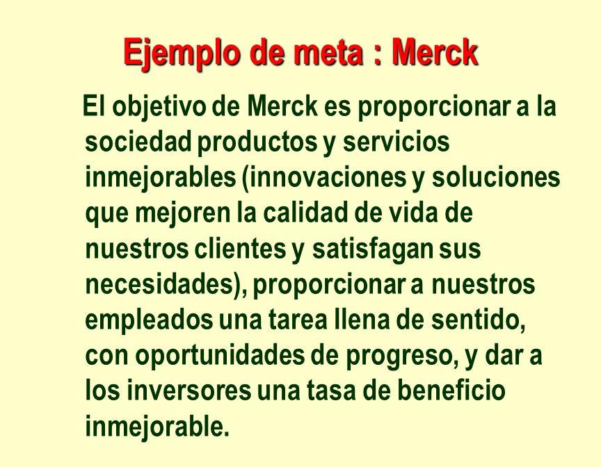 Ejemplo de meta : Merck El objetivo de Merck es proporcionar a la sociedad productos y servicios inmejorables (innovaciones y soluciones que mejoren l