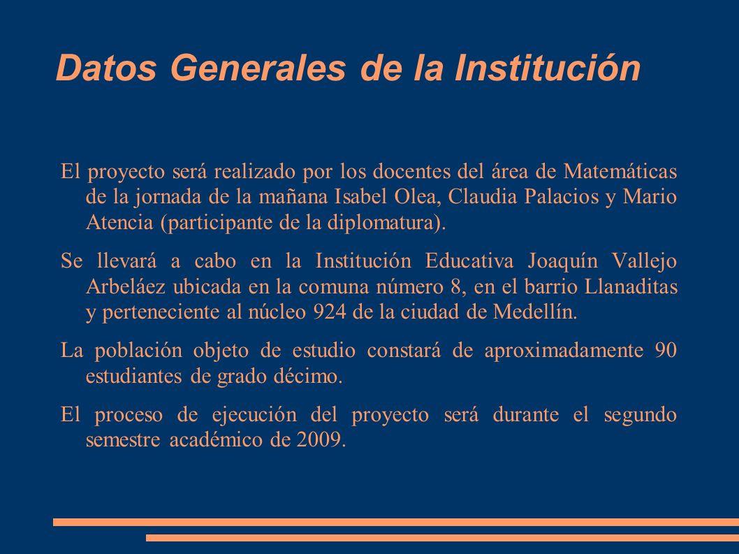 Datos Generales de la Institución El proyecto será realizado por los docentes del área de Matemáticas de la jornada de la mañana Isabel Olea, Claudia