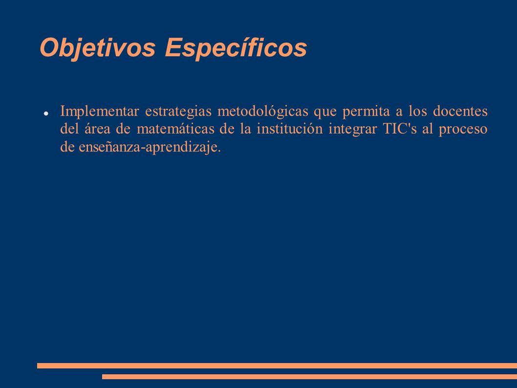 Objetivos Específicos Implementar estrategias metodológicas que permita a los docentes del área de matemáticas de la institución integrar TIC's al pro