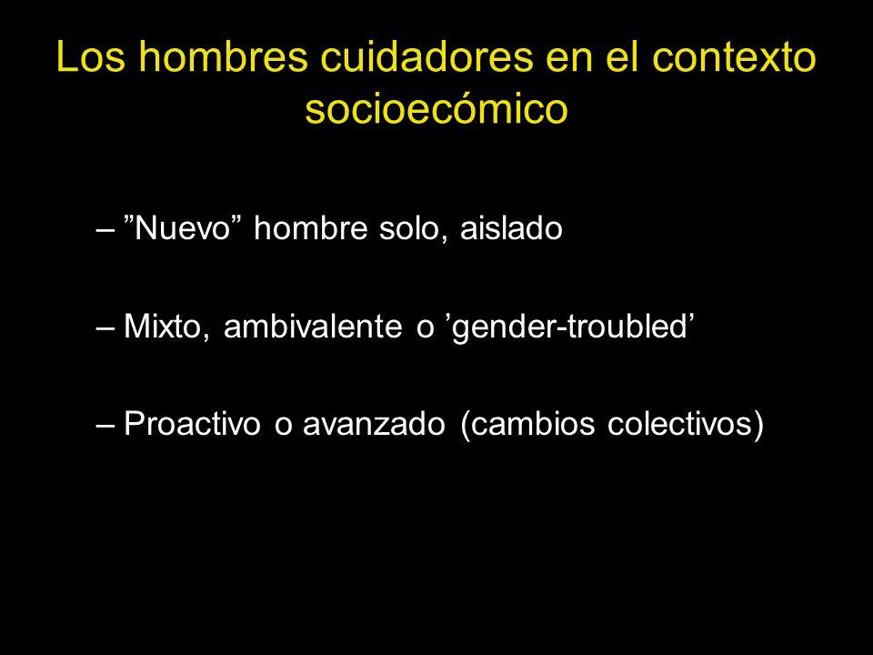 Los hombres cuidadores en el contexto socioecómico –Nuevo hombre solo, aislado –Mixto, ambivalente o gender-troubled –Proactivo o avanzado (cambios co