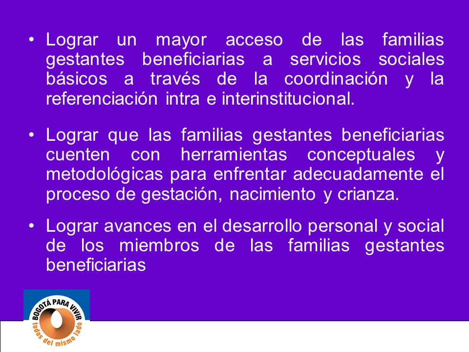 Lograr un mayor acceso de las familias gestantes beneficiarias a servicios sociales básicos a través de la coordinación y la referenciación intra e interinstitucional.