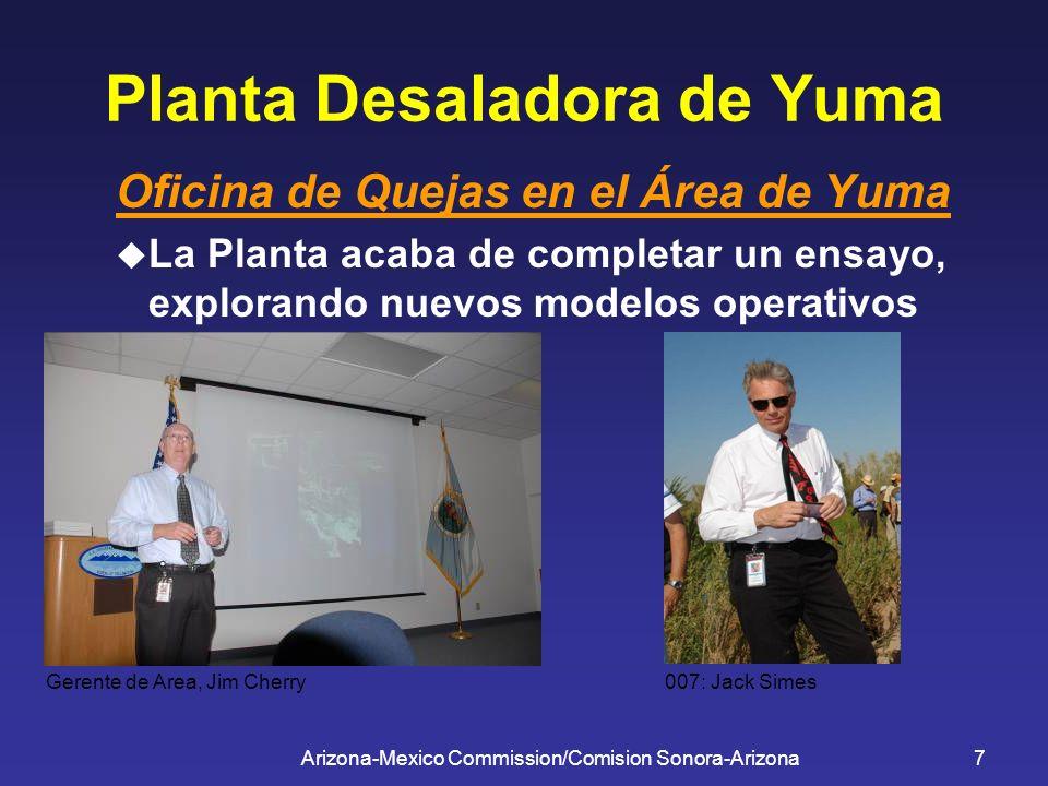 Arizona-Mexico Commission/Comision Sonora-Arizona7 Planta Desaladora de Yuma Oficina de Quejas en el Área de Yuma La Planta acaba de completar un ensa