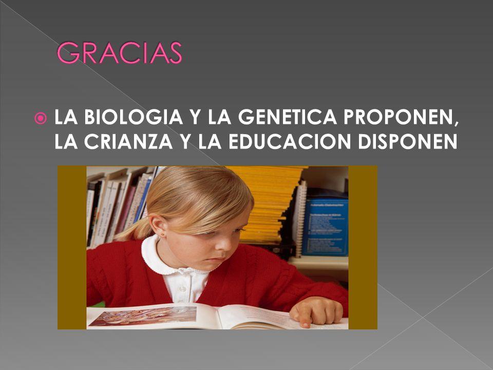 LA BIOLOGIA Y LA GENETICA PROPONEN, LA CRIANZA Y LA EDUCACION DISPONEN