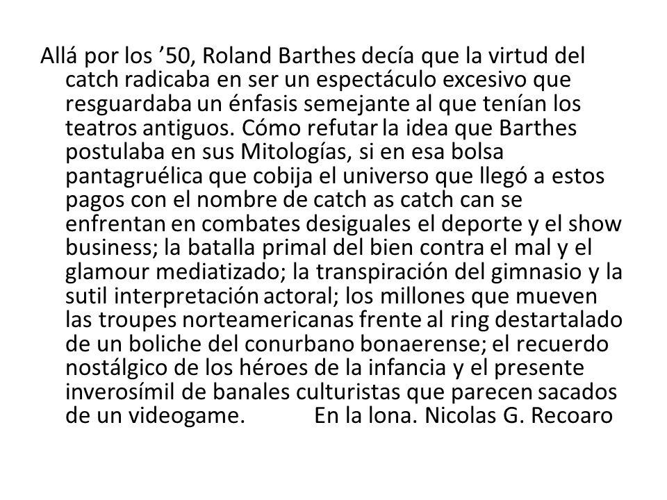 Allá por los 50, Roland Barthes decía que la virtud del catch radicaba en ser un espectáculo excesivo que resguardaba un énfasis semejante al que tení
