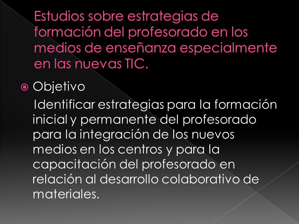 Objetivo Identificar estrategias para la formación inicial y permanente del profesorado para la integración de los nuevos medios en los centros y para