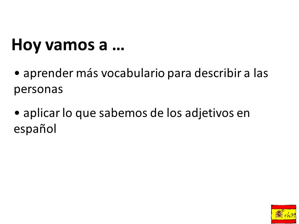 Hoy vamos a … aprender más vocabulario para describir a las personas aplicar lo que sabemos de los adjetivos en español © rh09