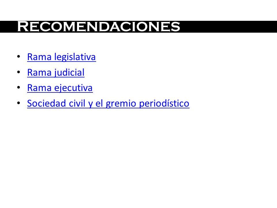 R ECOMENDACIONES Rama legislativa Rama judicial Rama ejecutiva Sociedad civil y el gremio periodístico