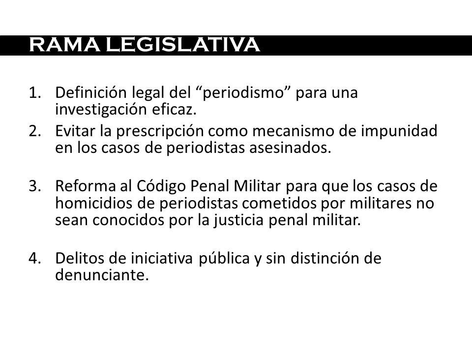 RAMA LEGISLATIVA 1.Definición legal del periodismo para una investigación eficaz. 2.Evitar la prescripción como mecanismo de impunidad en los casos de