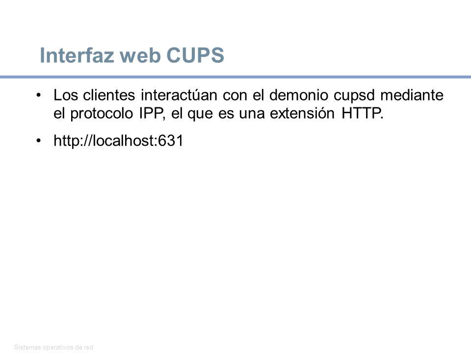 Sistemas operativos de red 11 Interfaz web CUPS Los clientes interactúan con el demonio cupsd mediante el protocolo IPP, el que es una extensión HTTP.