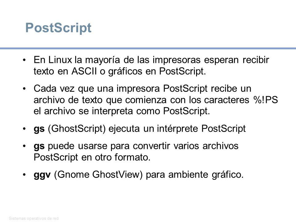 Sistemas operativos de red 13 PostScript En Linux la mayoría de las impresoras esperan recibir texto en ASCII o gráficos en PostScript. Cada vez que u