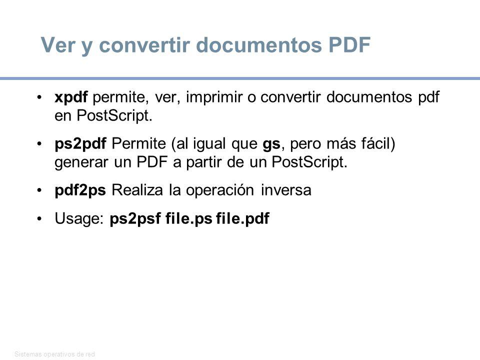Sistemas operativos de red 15 Ver y convertir documentos PDF xpdf permite, ver, imprimir o convertir documentos pdf en PostScript. ps2pdf Permite (al