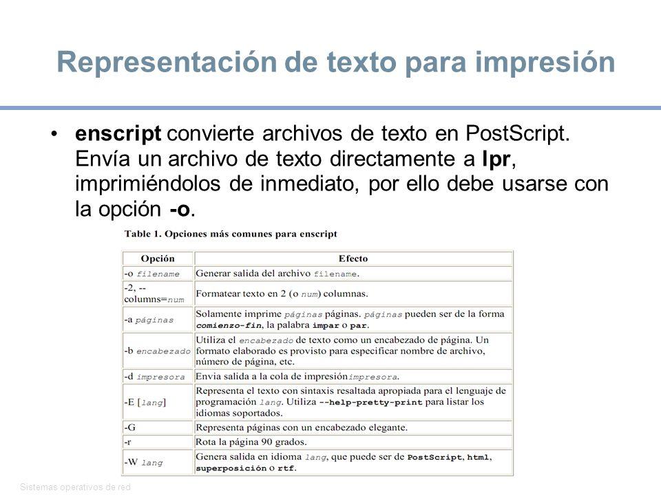Sistemas operativos de red 16 Representación de texto para impresión enscript convierte archivos de texto en PostScript. Envía un archivo de texto dir