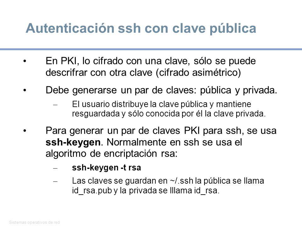 Sistemas operativos de red 37 Autenticación ssh con clave pública En PKI, lo cifrado con una clave, sólo se puede descrifrar con otra clave (cifrado asimétrico) Debe generarse un par de claves: pública y privada.