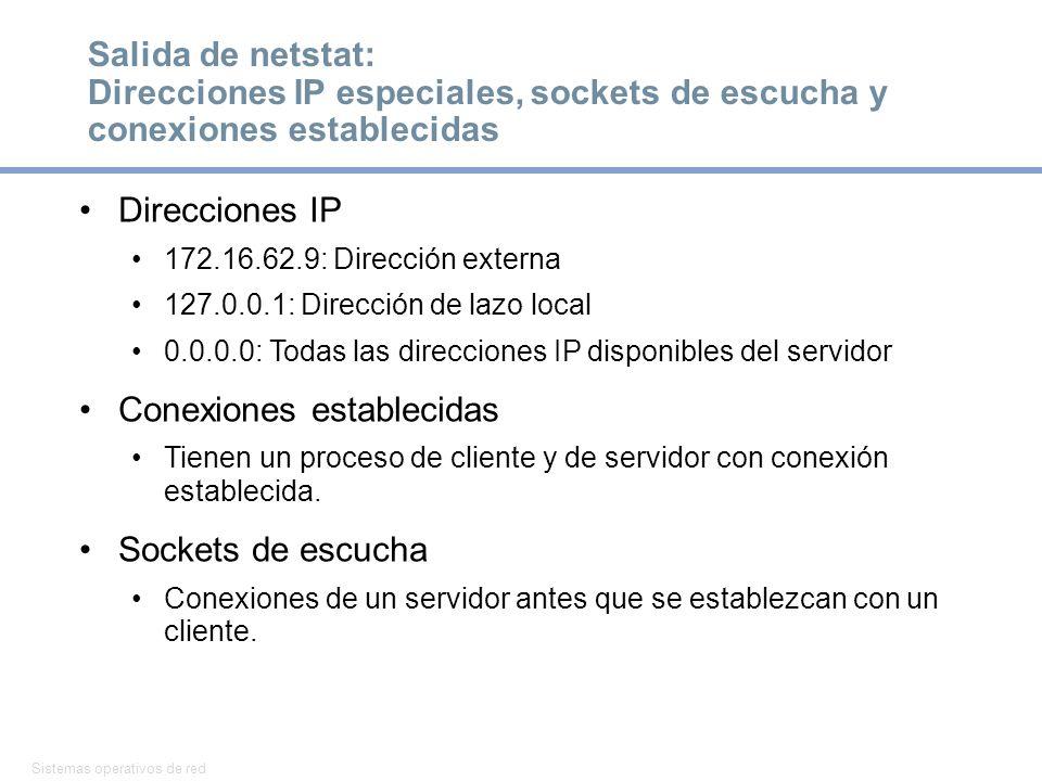 Sistemas operativos de red 6 Salida de netstat: Direcciones IP especiales, sockets de escucha y conexiones establecidas Direcciones IP 172.16.62.9: Dirección externa 127.0.0.1: Dirección de lazo local 0.0.0.0: Todas las direcciones IP disponibles del servidor Conexiones establecidas Tienen un proceso de cliente y de servidor con conexión establecida.