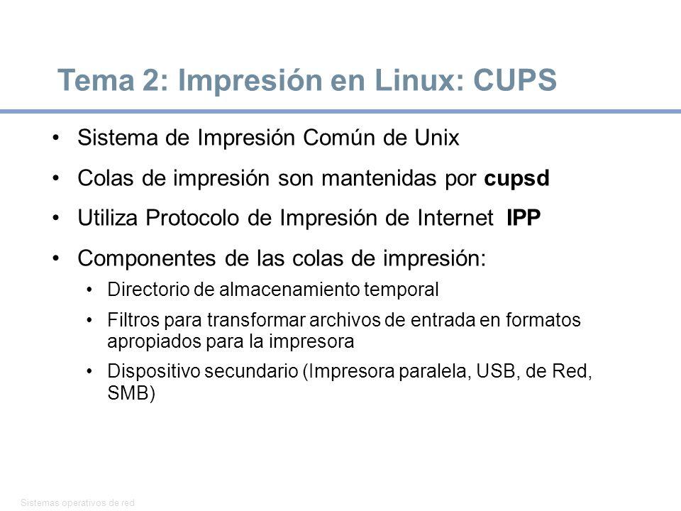 Sistemas operativos de red 7 Tema 2: Impresión en Linux: CUPS Sistema de Impresión Común de Unix Colas de impresión son mantenidas por cupsd Utiliza Protocolo de Impresión de Internet IPP Componentes de las colas de impresión: Directorio de almacenamiento temporal Filtros para transformar archivos de entrada en formatos apropiados para la impresora Dispositivo secundario (Impresora paralela, USB, de Red, SMB)