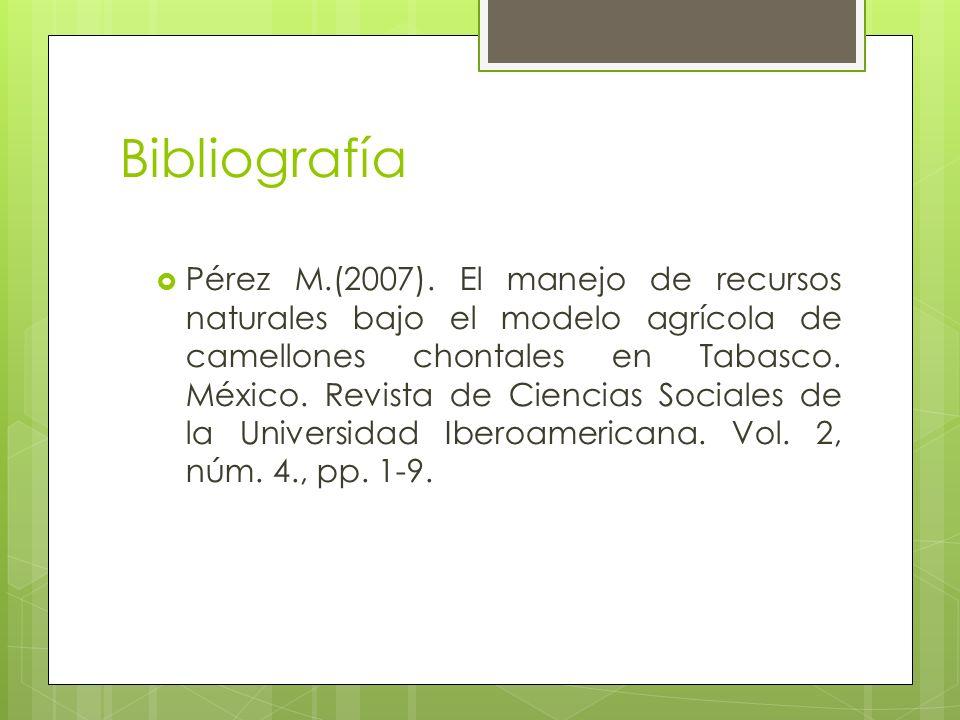 Bibliografía Pérez M.(2007). El manejo de recursos naturales bajo el modelo agrícola de camellones chontales en Tabasco. México. Revista de Ciencias S