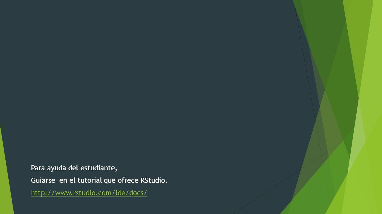Para ayuda del estudiante, Guiarse en el tutorial que ofrece RStudio. http://www.rstudio.com/ide/docs/