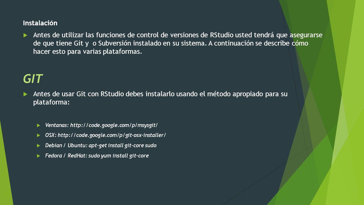 Instalación Antes de utilizar las funciones de control de versiones de RStudio usted tendrá que asegurarse de que tiene Git y o Subversión instalado e