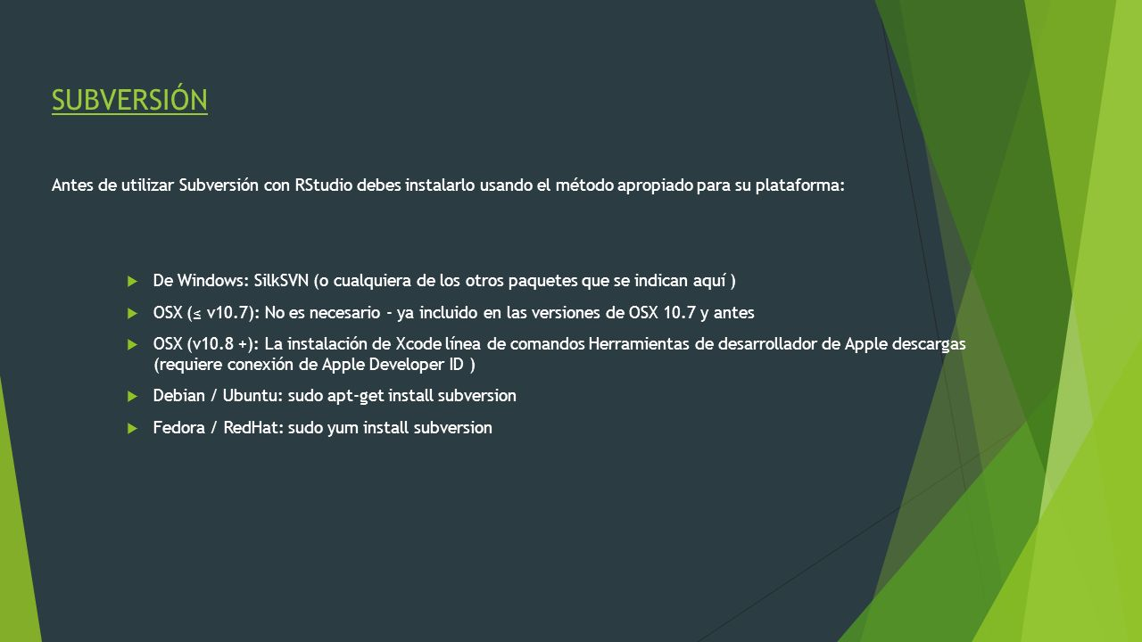 SUBVERSIÓN Antes de utilizar Subversión con RStudio debes instalarlo usando el método apropiado para su plataforma: De Windows: SilkSVN (o cualquiera
