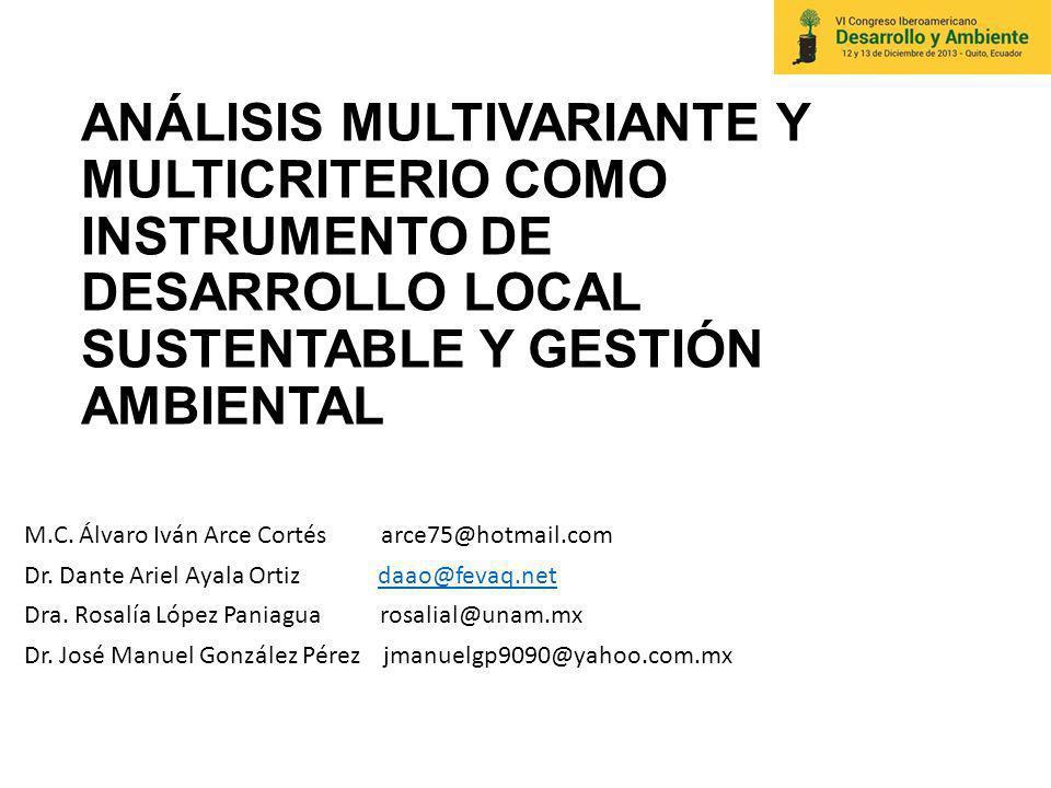 ANÁLISIS MULTIVARIANTE Y MULTICRITERIO COMO INSTRUMENTO DE DESARROLLO LOCAL SUSTENTABLE Y GESTIÓN AMBIENTAL M.C. Álvaro Iván Arce Cortés arce75@hotmai