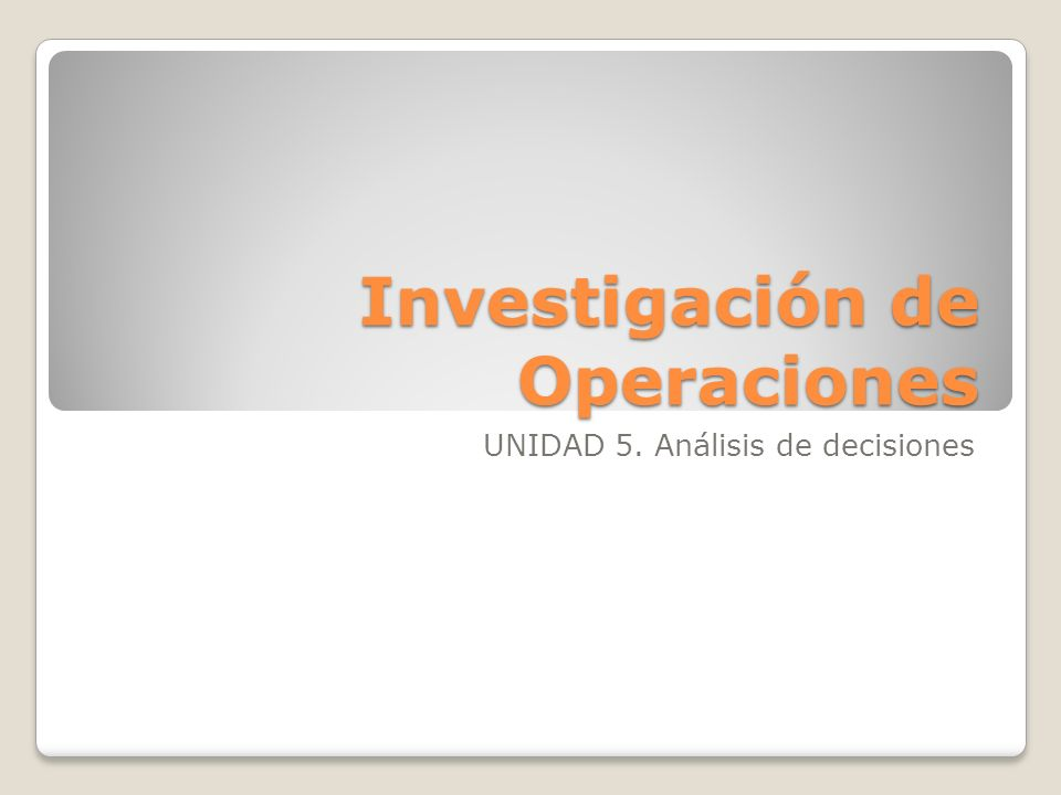 Investigación de Operaciones UNIDAD 5. Análisis de decisiones