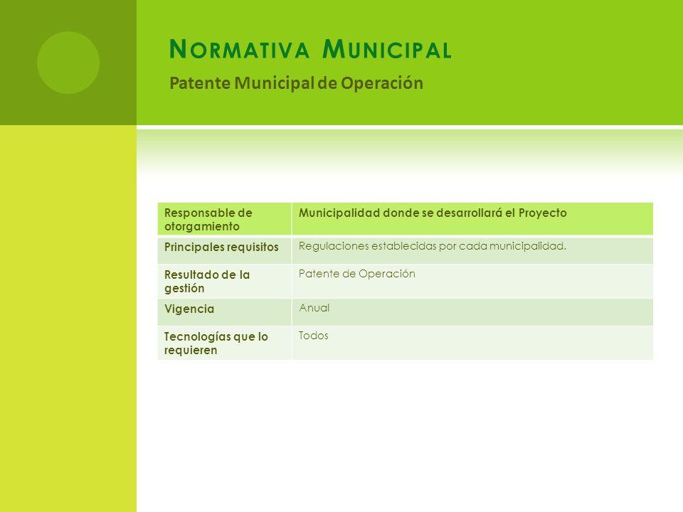 N ORMATIVA M UNICIPAL Patente Municipal de Operación Responsable de otorgamiento Municipalidad donde se desarrollará el Proyecto Principales requisitos Regulaciones establecidas por cada municipalidad.