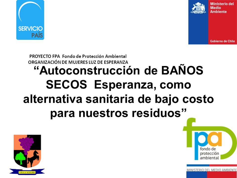 Autoconstrucción de BAÑOS SECOS Esperanza, como alternativa sanitaria de bajo costo para nuestros residuos PROYECTO FPA Fondo de Protección Ambiental ORGANIZACIÓN DE MUJERES LUZ DE ESPERANZA