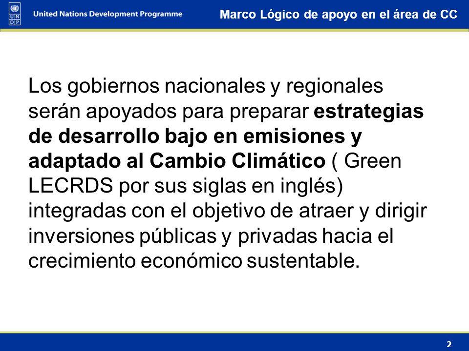 2 Marco Lógico de apoyo en el área de CC Los gobiernos nacionales y regionales serán apoyados para preparar estrategias de desarrollo bajo en emisiones y adaptado al Cambio Climático ( Green LECRDS por sus siglas en inglés) integradas con el objetivo de atraer y dirigir inversiones públicas y privadas hacia el crecimiento económico sustentable.