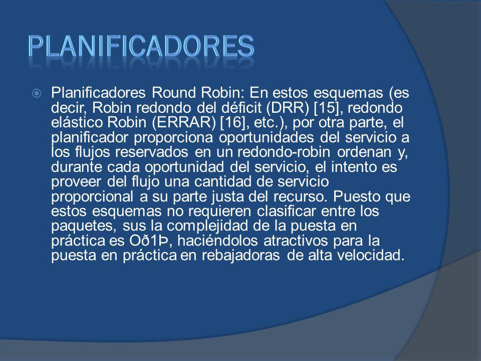 Planificadores Round Robin: En estos esquemas (es decir, Robin redondo del déficit (DRR) [15], redondo elástico Robin (ERRAR) [16], etc.), por otra parte, el planificador proporciona oportunidades del servicio a los flujos reservados en un redondo-robin ordenan y, durante cada oportunidad del servicio, el intento es proveer del flujo una cantidad de servicio proporcional a su parte justa del recurso.