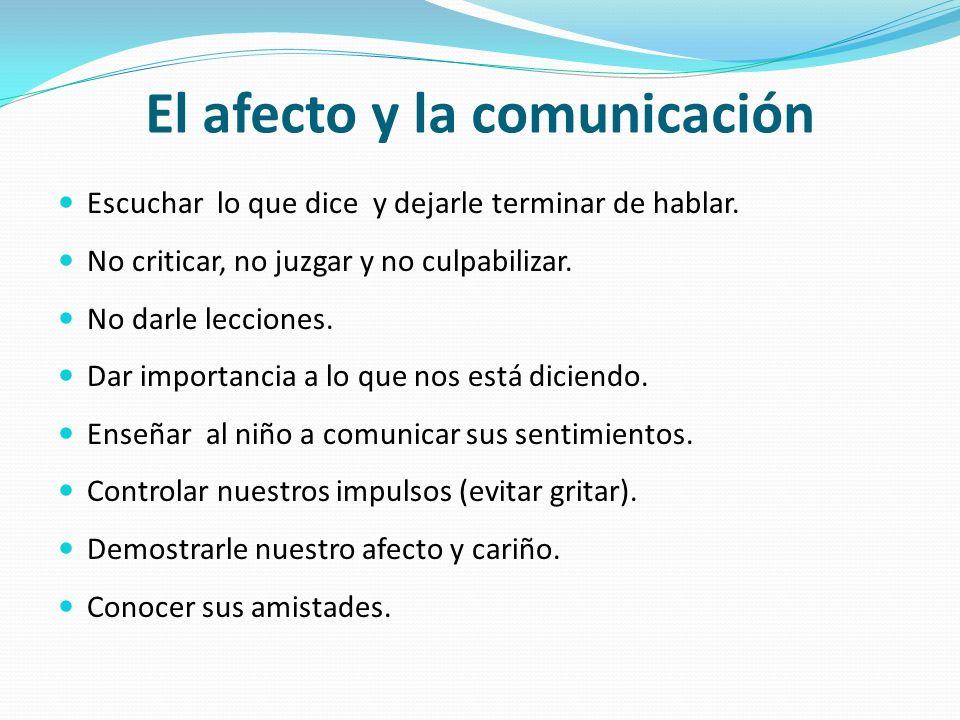 El afecto y la comunicación Escuchar lo que dice y dejarle terminar de hablar. No criticar, no juzgar y no culpabilizar. No darle lecciones. Dar impor