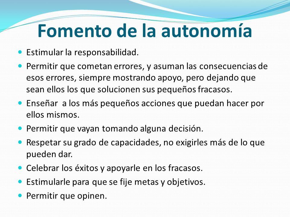Fomento de la autonomía Estimular la responsabilidad. Permitir que cometan errores, y asuman las consecuencias de esos errores, siempre mostrando apoy
