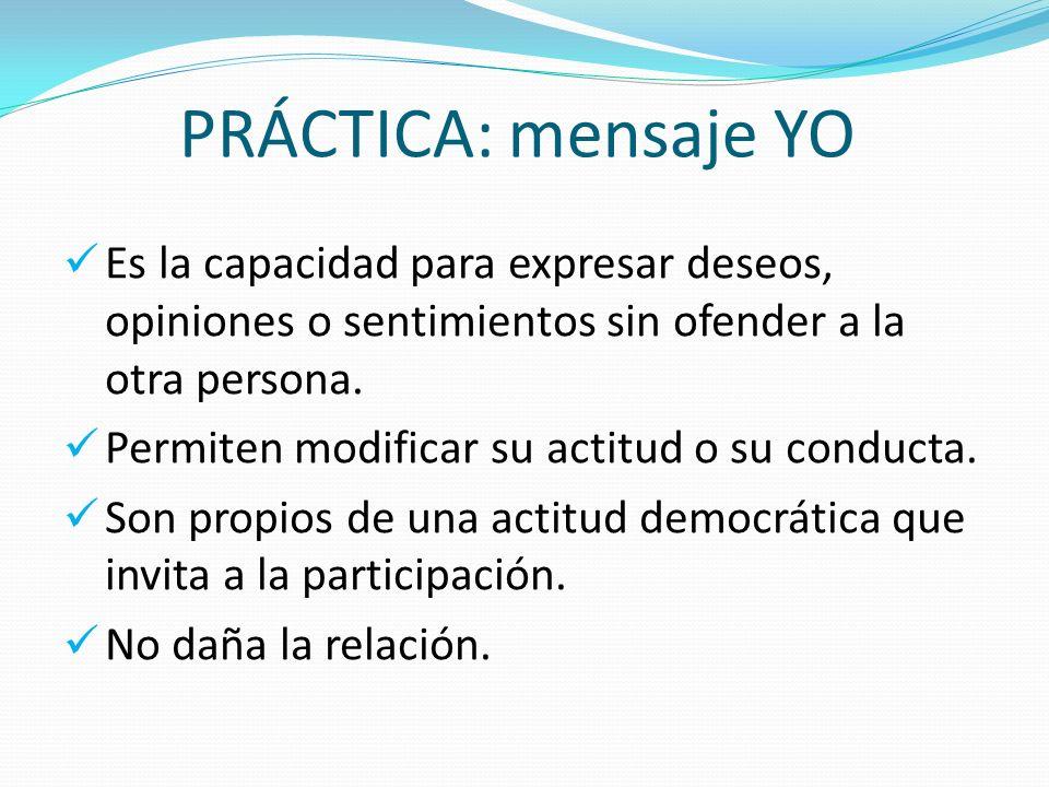 PRÁCTICA: mensaje YO Es la capacidad para expresar deseos, opiniones o sentimientos sin ofender a la otra persona. Permiten modificar su actitud o su