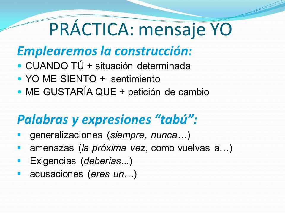 PRÁCTICA: mensaje YO Emplearemos la construcción: CUANDO TÚ + situación determinada YO ME SIENTO + sentimiento ME GUSTARÍA QUE + petición de cambio Pa