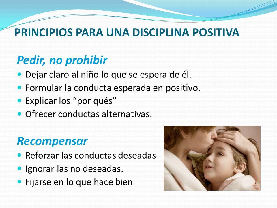 PRINCIPIOS PARA UNA DISCIPLINA POSITIVA Pedir, no prohibir Dejar claro al niño lo que se espera de él. Formular la conducta esperada en positivo. Expl