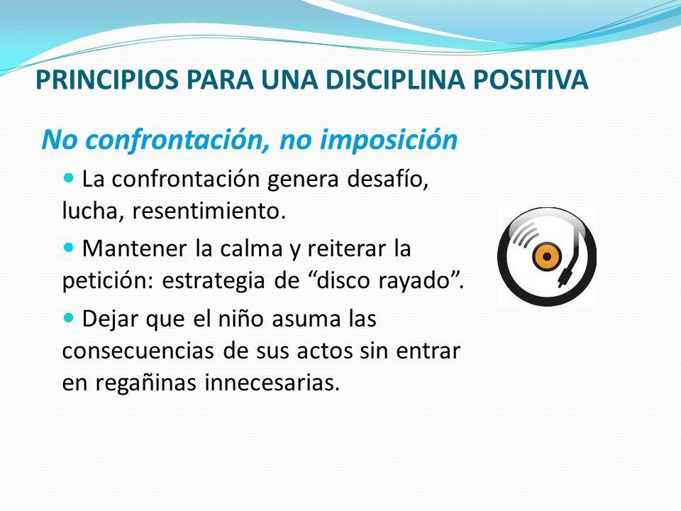PRINCIPIOS PARA UNA DISCIPLINA POSITIVA No confrontación, no imposición La confrontación genera desafío, lucha, resentimiento. Mantener la calma y rei
