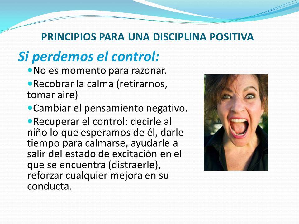 PRINCIPIOS PARA UNA DISCIPLINA POSITIVA Si perdemos el control: No es momento para razonar. Recobrar la calma (retirarnos, tomar aire) Cambiar el pens
