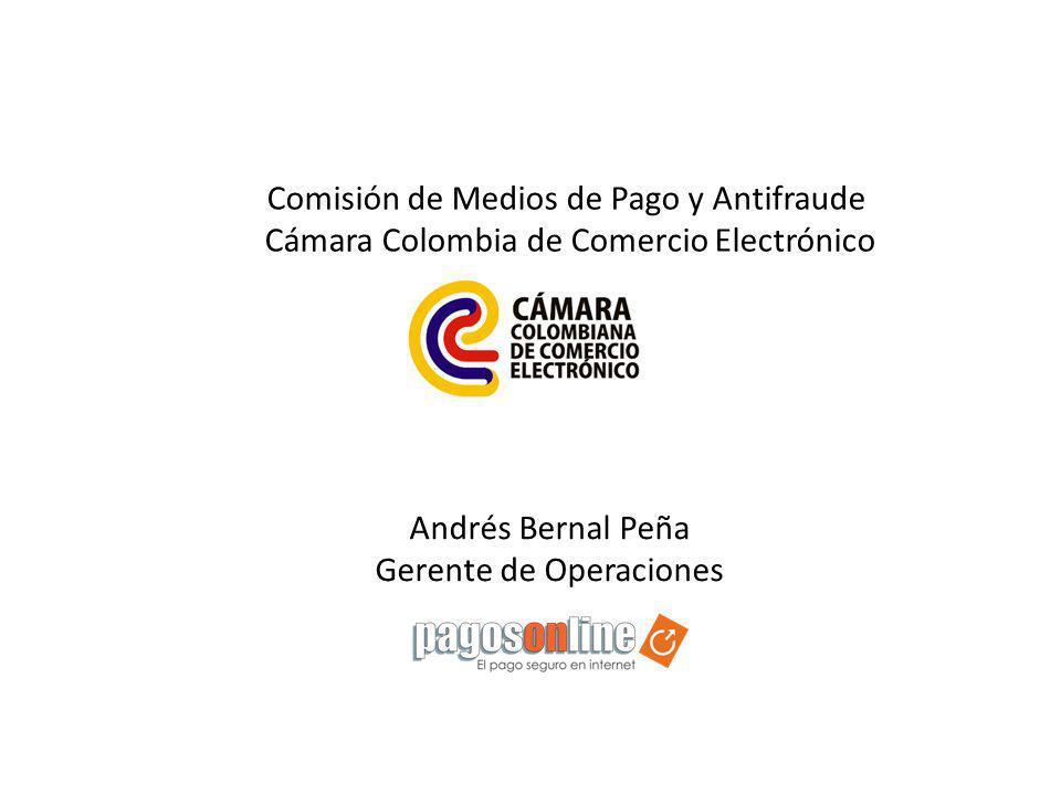Comisión de Medios de Pago y Antifraude Cámara Colombia de Comercio Electrónico Andrés Bernal Peña Gerente de Operaciones