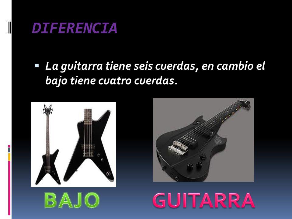DIFERENCIA La guitarra tiene seis cuerdas, en cambio el bajo tiene cuatro cuerdas.