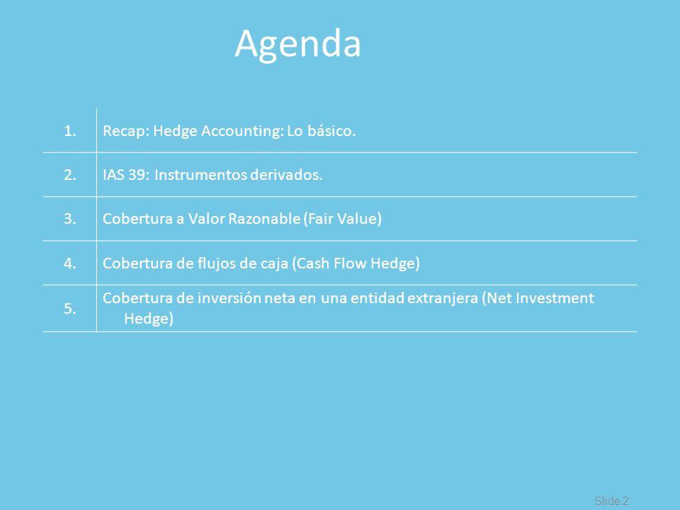 Slide 2 Agenda 1.Recap: Hedge Accounting: Lo básico. 2.IAS 39: Instrumentos derivados. 3.Cobertura a Valor Razonable (Fair Value) 4.Cobertura de flujo