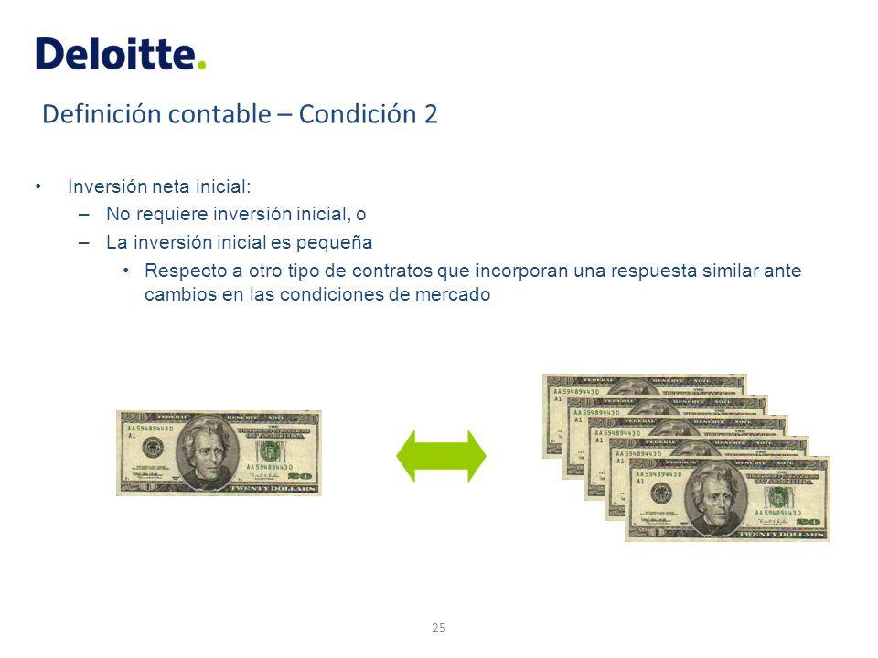 Definición contable – Condición 2 Inversión neta inicial: –No requiere inversión inicial, o –La inversión inicial es pequeña Respecto a otro tipo de c
