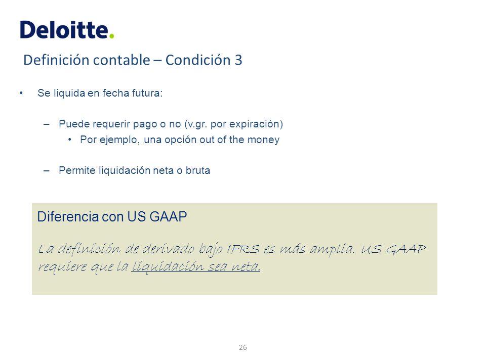Definición contable – Condición 3 Se liquida en fecha futura: –Puede requerir pago o no (v.gr. por expiración) Por ejemplo, una opción out of the mone